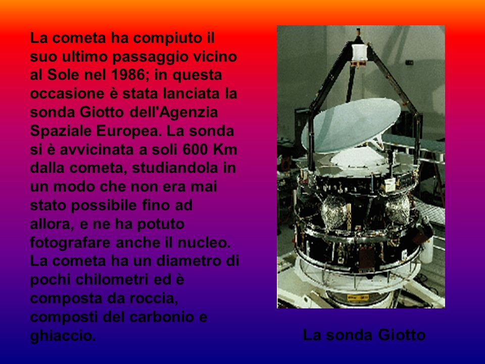 La cometa ha compiuto il suo ultimo passaggio vicino al Sole nel 1986; in questa occasione è stata lanciata la sonda Giotto dell Agenzia Spaziale Europea. La sonda si è avvicinata a soli 600 Km dalla cometa, studiandola in un modo che non era mai stato possibile fino ad allora, e ne ha potuto fotografare anche il nucleo. La cometa ha un diametro di pochi chilometri ed è composta da roccia, composti del carbonio e ghiaccio.