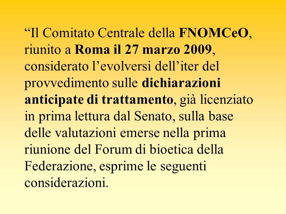 Il Comitato Centrale della FNOMCeO, riunito a Roma il 27 marzo 2009, considerato l'evolversi dell'iter del provvedimento sulle dichiarazioni anticipate di trattamento, già licenziato in prima lettura dal Senato, sulla base delle valutazioni emerse nella prima riunione del Forum di bioetica della Federazione, esprime le seguenti considerazioni.