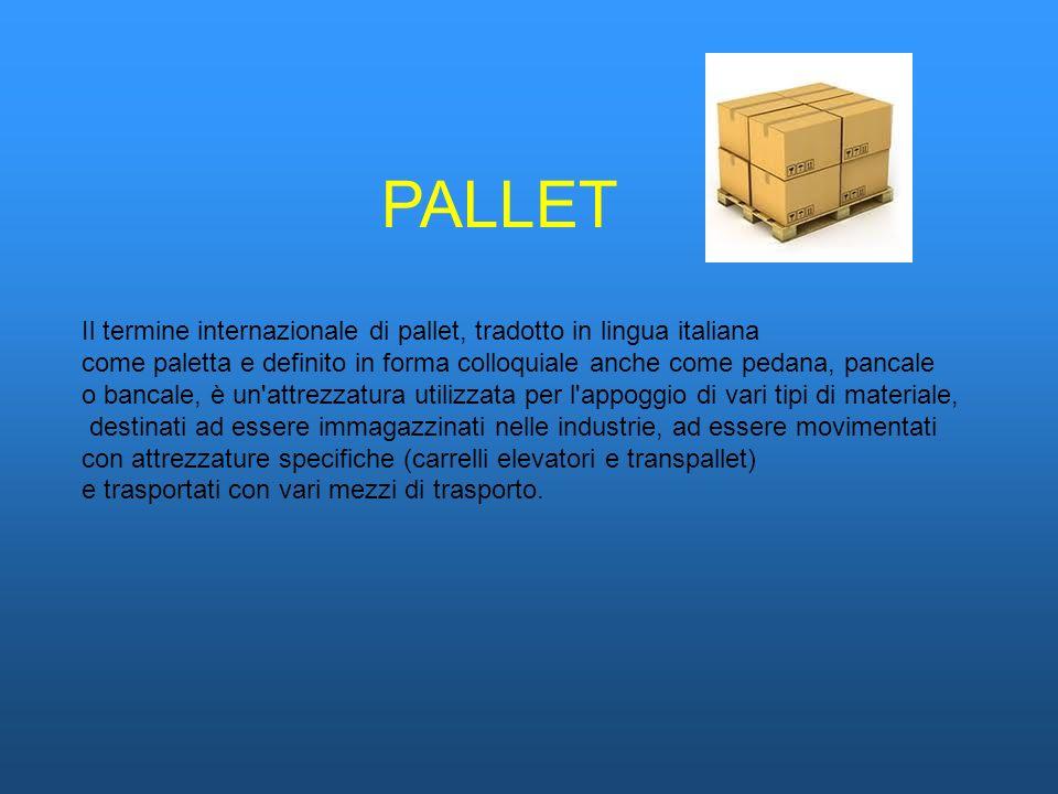 PALLET Il termine internazionale di pallet, tradotto in lingua italiana. come paletta e definito in forma colloquiale anche come pedana, pancale.