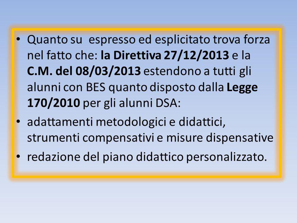 Quanto su espresso ed esplicitato trova forza nel fatto che: la Direttiva 27/12/2013 e la C.M. del 08/03/2013 estendono a tutti gli alunni con BES quanto disposto dalla Legge 170/2010 per gli alunni DSA: