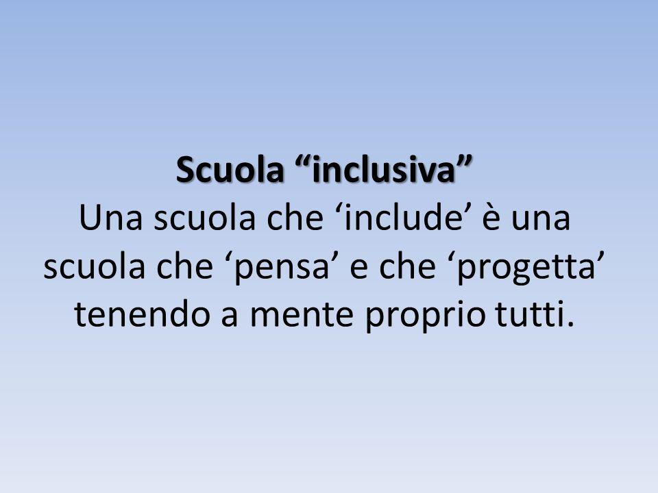 Scuola inclusiva Una scuola che 'include' è una scuola che 'pensa' e che 'progetta' tenendo a mente proprio tutti.