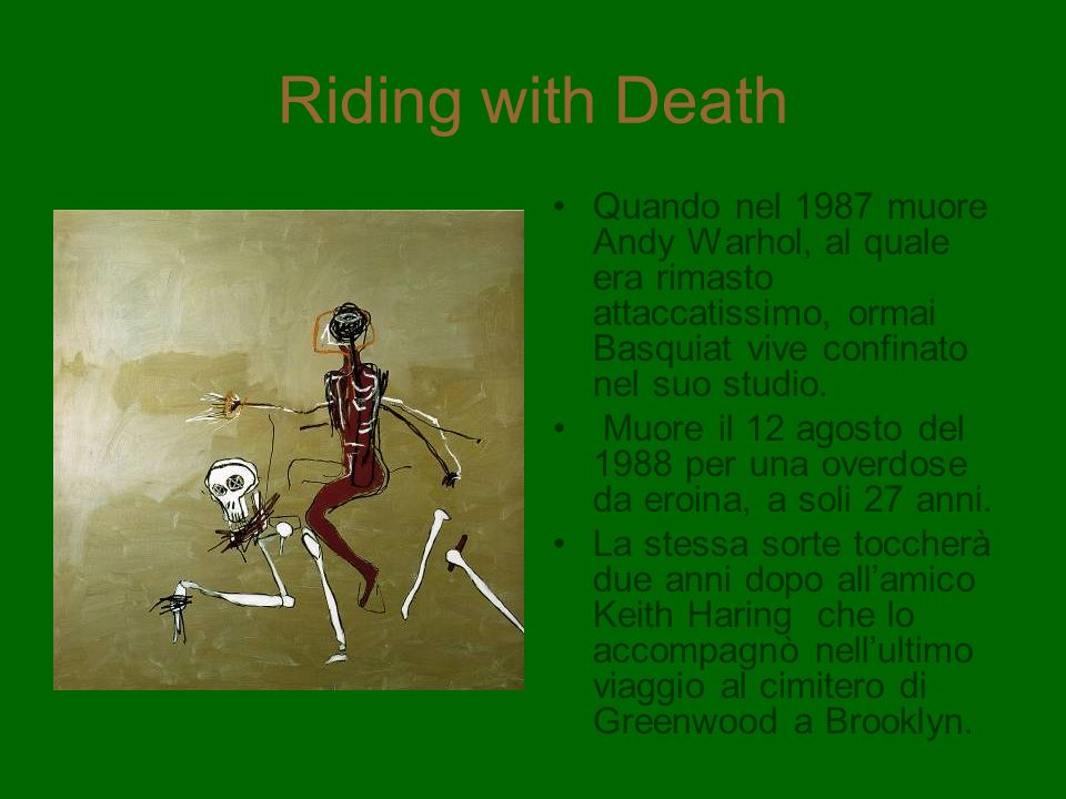 Riding with Death Quando nel 1987 muore Andy Warhol, al quale era rimasto attaccatissimo, ormai Basquiat vive confinato nel suo studio.