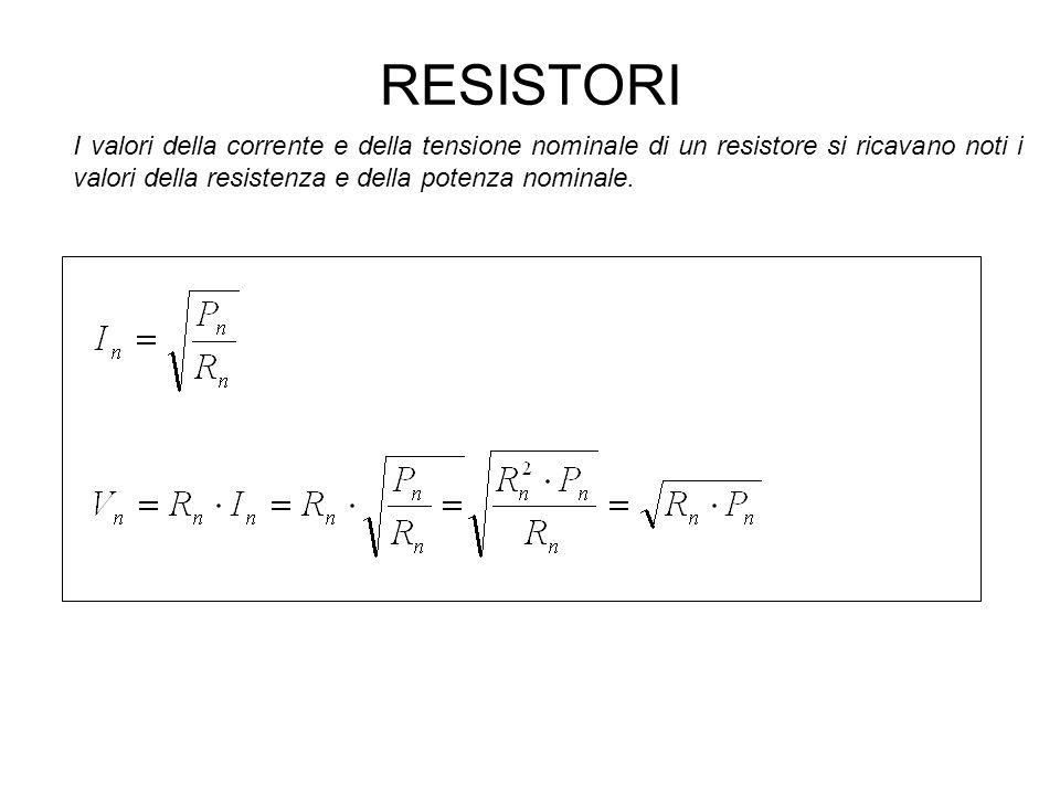 RESISTORI I valori della corrente e della tensione nominale di un resistore si ricavano noti i valori della resistenza e della potenza nominale.