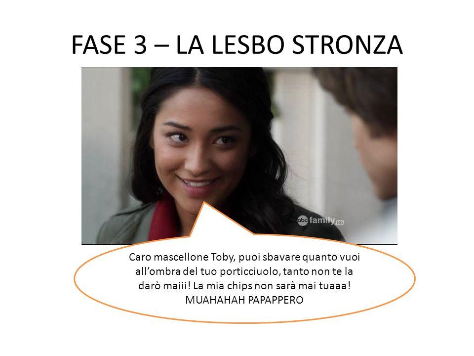 FASE 3 – LA LESBO STRONZA
