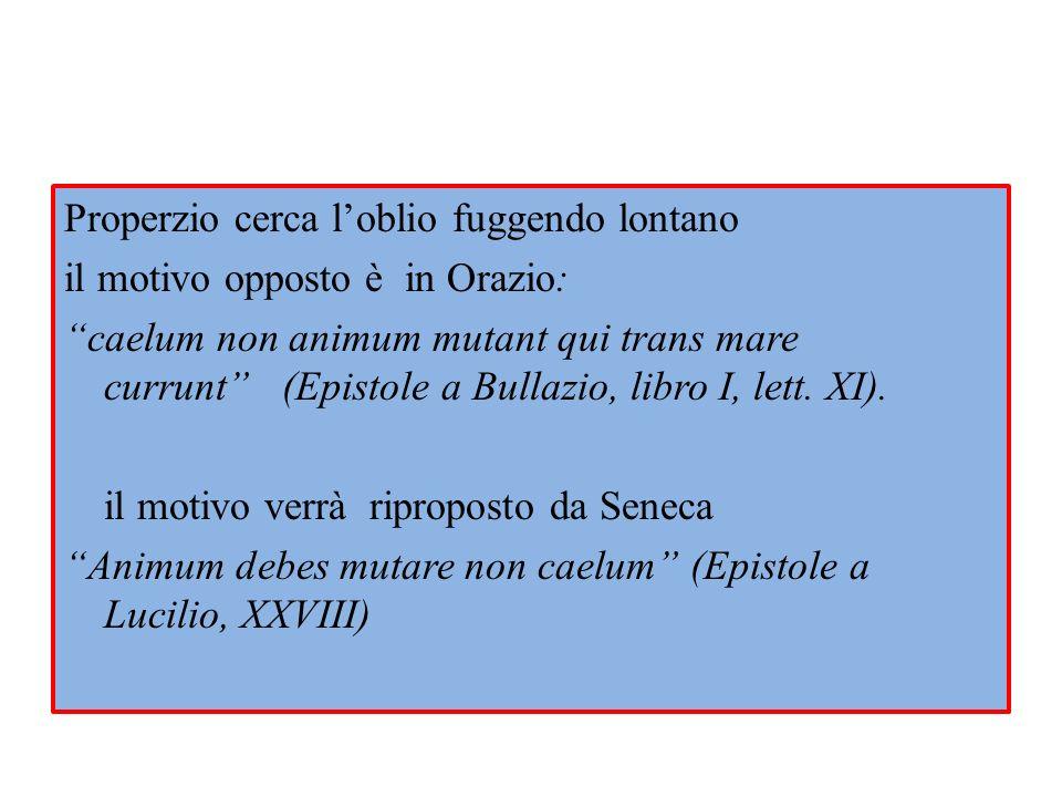 Properzio cerca l'oblio fuggendo lontano il motivo opposto è in Orazio: caelum non animum mutant qui trans mare currunt (Epistole a Bullazio, libro I, lett.
