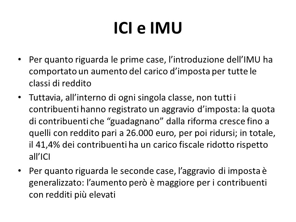 ICI e IMU Per quanto riguarda le prime case, l'introduzione dell'IMU ha comportato un aumento del carico d'imposta per tutte le classi di reddito.
