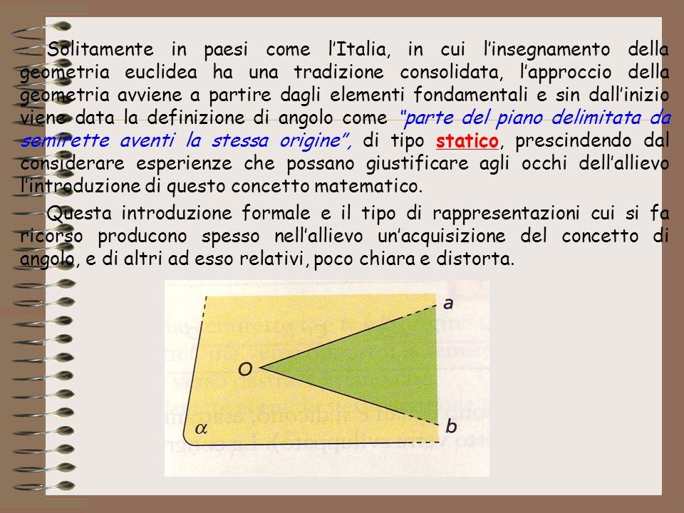 Solitamente in paesi come l'Italia, in cui l'insegnamento della geometria euclidea ha una tradizione consolidata, l'approccio della geometria avviene a partire dagli elementi fondamentali e sin dall'inizio viene data la definizione di angolo come parte del piano delimitata da semirette aventi la stessa origine , di tipo statico, prescindendo dal considerare esperienze che possano giustificare agli occhi dell'allievo l'introduzione di questo concetto matematico.