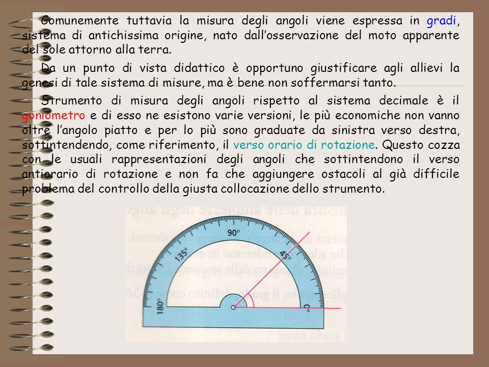Comunemente tuttavia la misura degli angoli viene espressa in gradi, sistema di antichissima origine, nato dall'osservazione del moto apparente del sole attorno alla terra.