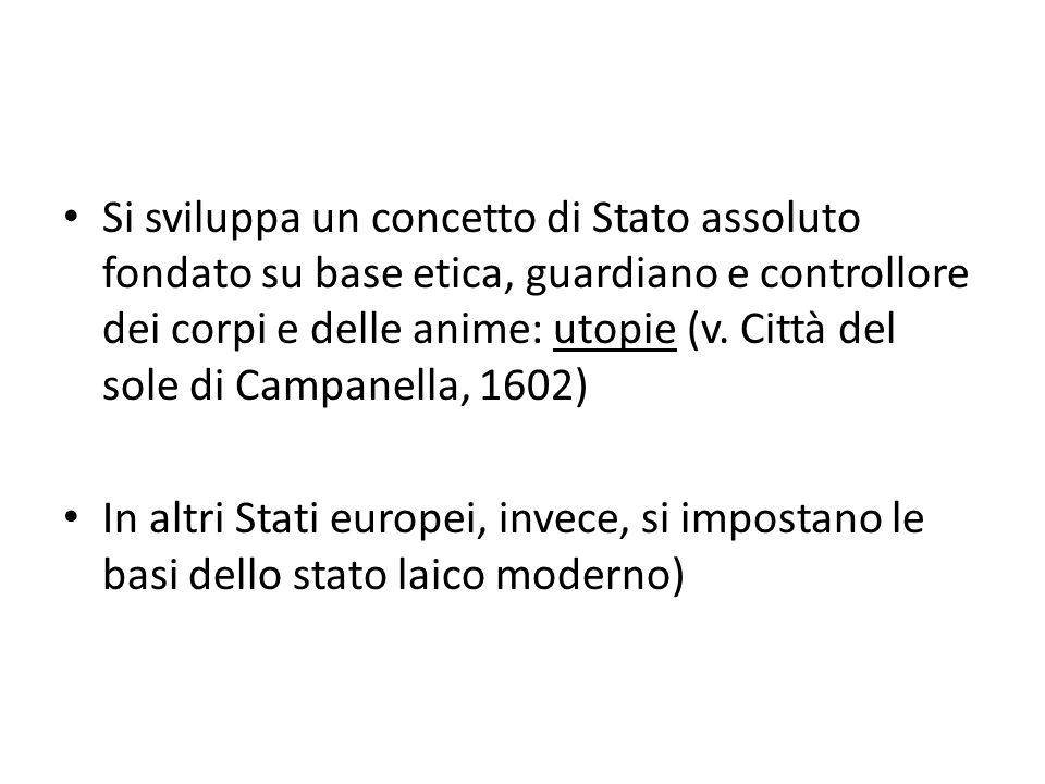Si sviluppa un concetto di Stato assoluto fondato su base etica, guardiano e controllore dei corpi e delle anime: utopie (v. Città del sole di Campanella, 1602)