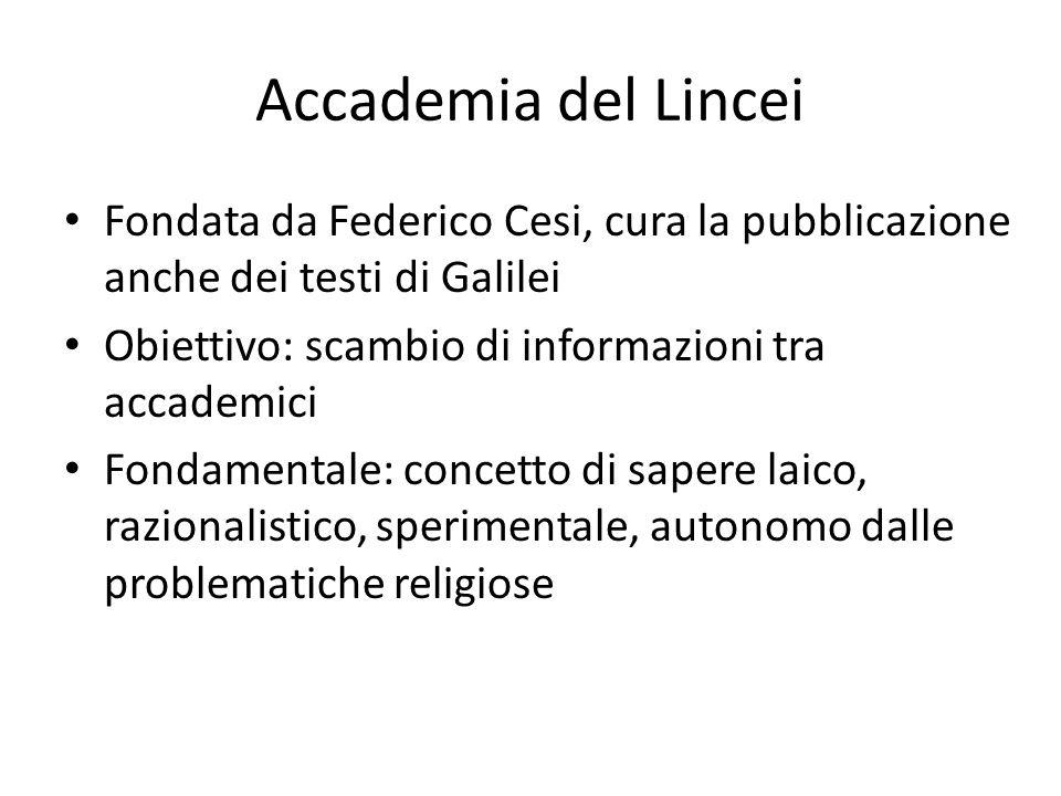 Accademia del Lincei Fondata da Federico Cesi, cura la pubblicazione anche dei testi di Galilei. Obiettivo: scambio di informazioni tra accademici.