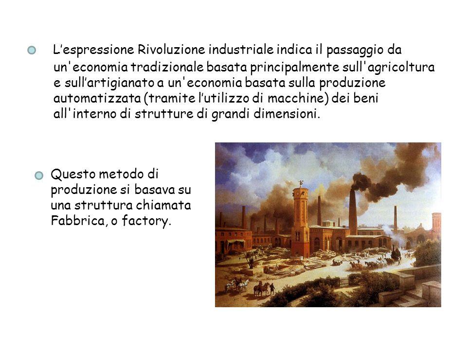 L'espressione Rivoluzione industriale indica il passaggio da un economia tradizionale basata principalmente sull agricoltura e sull'artigianato a un economia basata sulla produzione automatizzata (tramite l'utilizzo di macchine) dei beni all interno di strutture di grandi dimensioni.