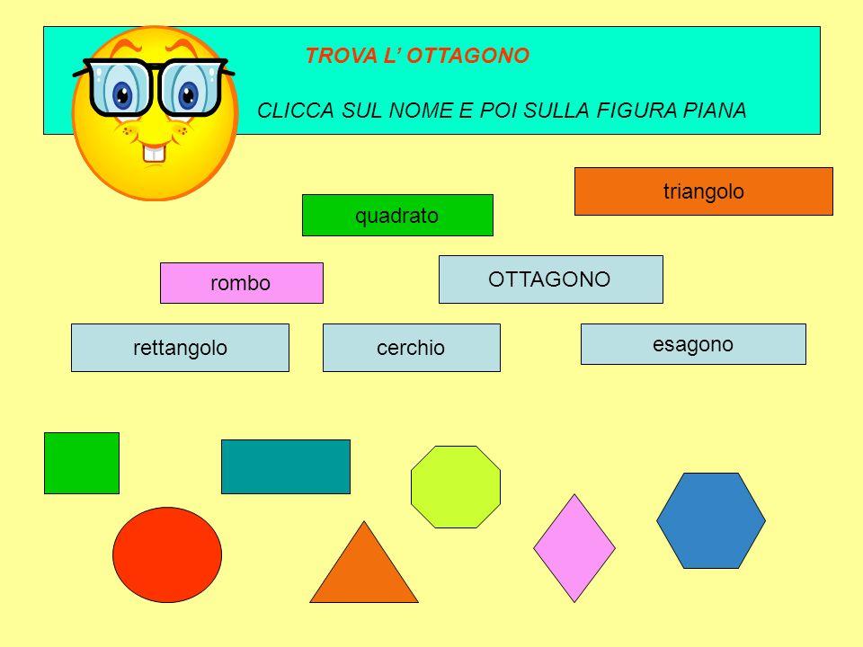 TROVA L' OTTAGONO CLICCA SUL NOME E POI SULLA FIGURA PIANA. triangolo. quadrato. OTTAGONO. rombo.