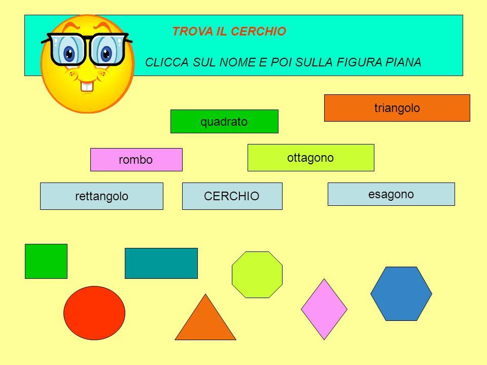TROVA IL CERCHIO CLICCA SUL NOME E POI SULLA FIGURA PIANA. triangolo. quadrato. ottagono. rombo.