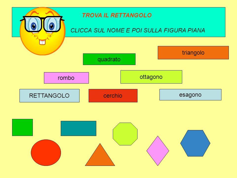 TROVA IL RETTANGOLO CLICCA SUL NOME E POI SULLA FIGURA PIANA. triangolo. quadrato. ottagono. rombo.