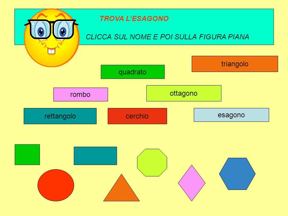 TROVA L'ESAGONO CLICCA SUL NOME E POI SULLA FIGURA PIANA. triangolo. quadrato. ottagono. rombo.