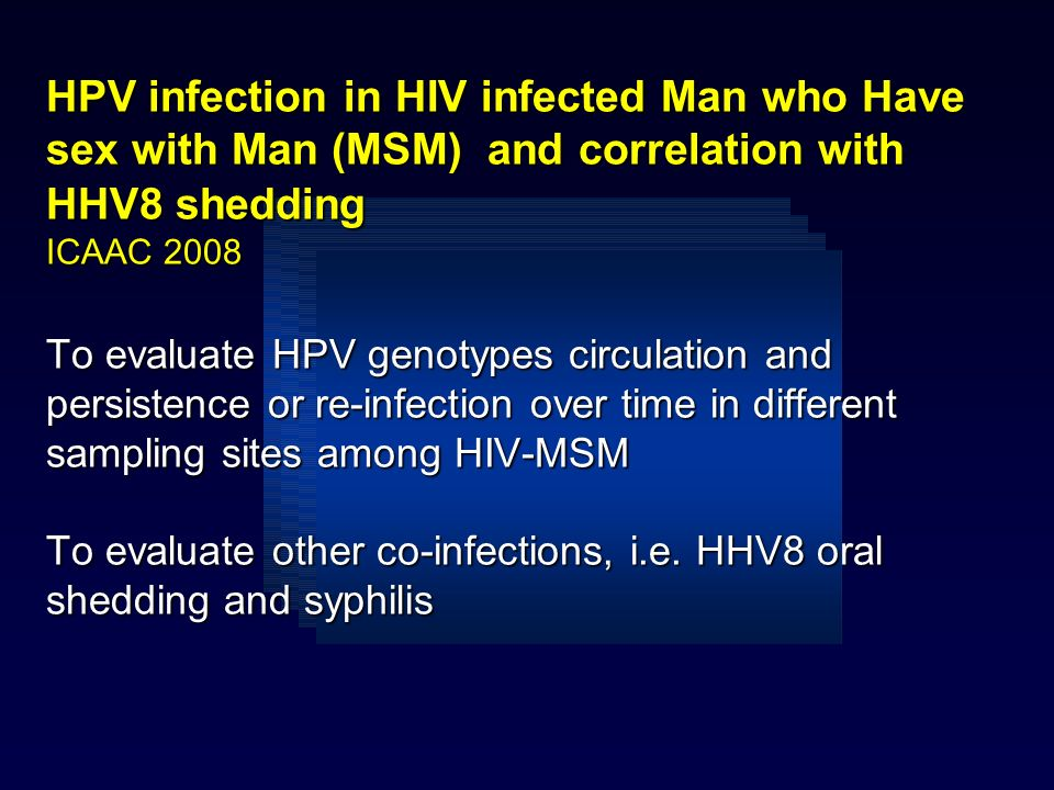 HPV infection in HIV infected Man who Have sex with Man (MSM) and correlation with HHV8 shedding ICAAC 2008 To evaluate HPV genotypes circulation and persistence or re-infection over time in different sampling sites among HIV-MSM To evaluate other co-infections, i.e.