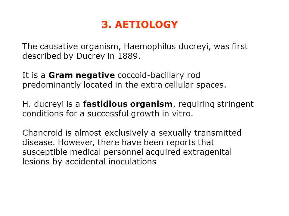 3. AETIOLOGY The causative organism, Haemophilus ducreyi, was first described by Ducrey in 1889.