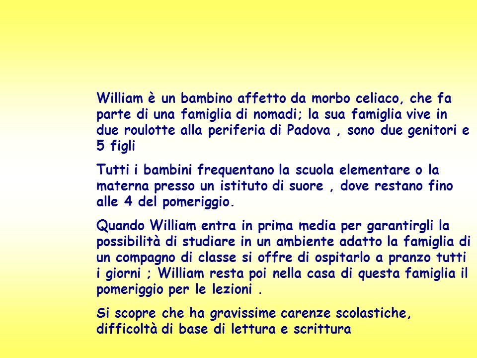 William è un bambino affetto da morbo celiaco, che fa parte di una famiglia di nomadi; la sua famiglia vive in due roulotte alla periferia di Padova , sono due genitori e 5 figli