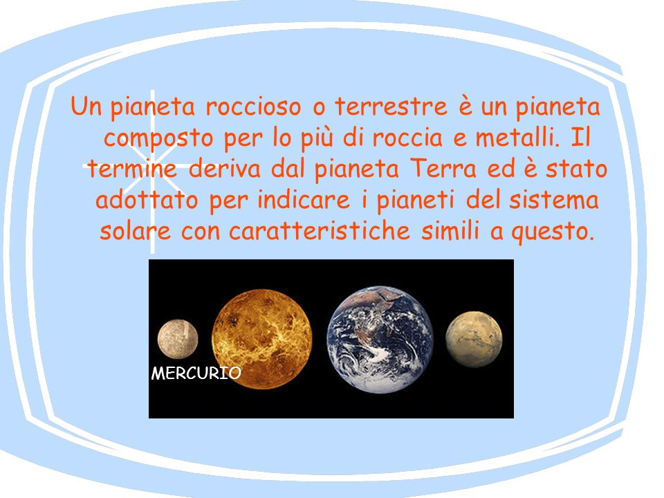 Un pianeta roccioso o terrestre è un pianeta composto per lo più di roccia e metalli. Il termine deriva dal pianeta Terra ed è stato adottato per indicare i pianeti del sistema solare con caratteristiche simili a questo.