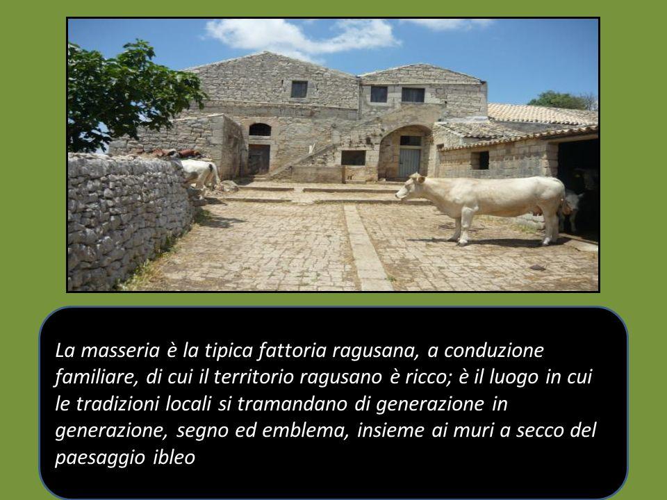 La masseria è la tipica fattoria ragusana, a conduzione familiare, di cui il territorio ragusano è ricco; è il luogo in cui le tradizioni locali si tramandano di generazione in generazione, segno ed emblema, insieme ai muri a secco del paesaggio ibleo