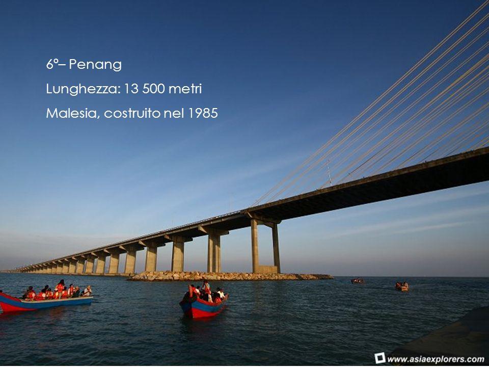6º– Penang Lunghezza: 13 500 metri Malesia, costruito nel 1985