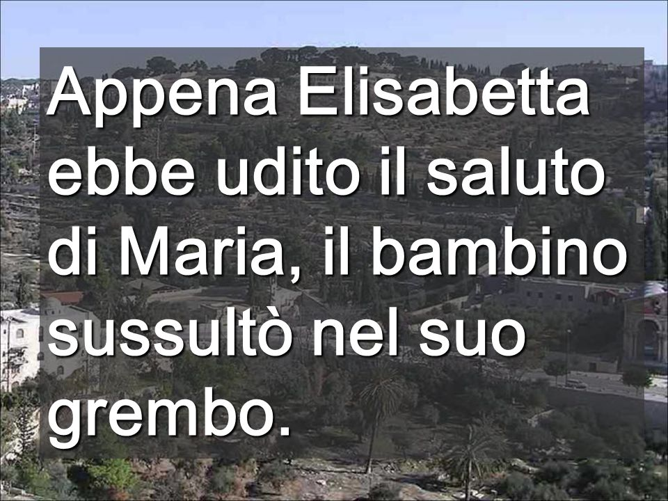 Appena Elisabetta ebbe udito il saluto di Maria, il bambino sussultò nel suo grembo.