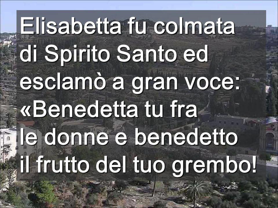Elisabetta fu colmata di Spirito Santo ed esclamò a gran voce: «Benedetta tu fra. le donne e benedetto.