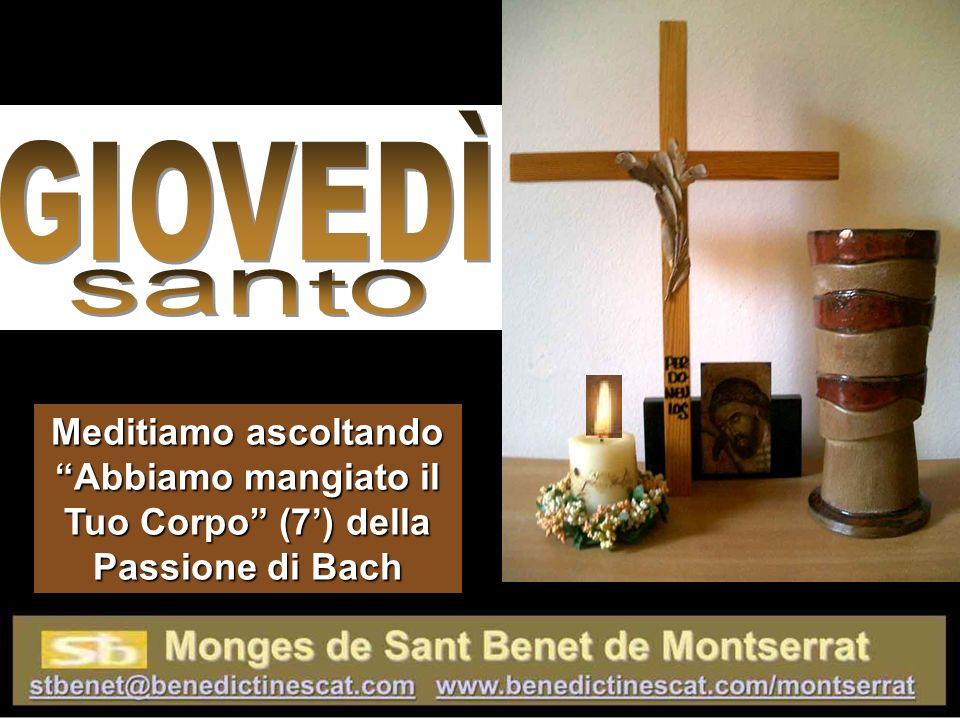 GIOVEDÌ santo Meditiamo ascoltando Abbiamo mangiato il Tuo Corpo (7') della Passione di Bach
