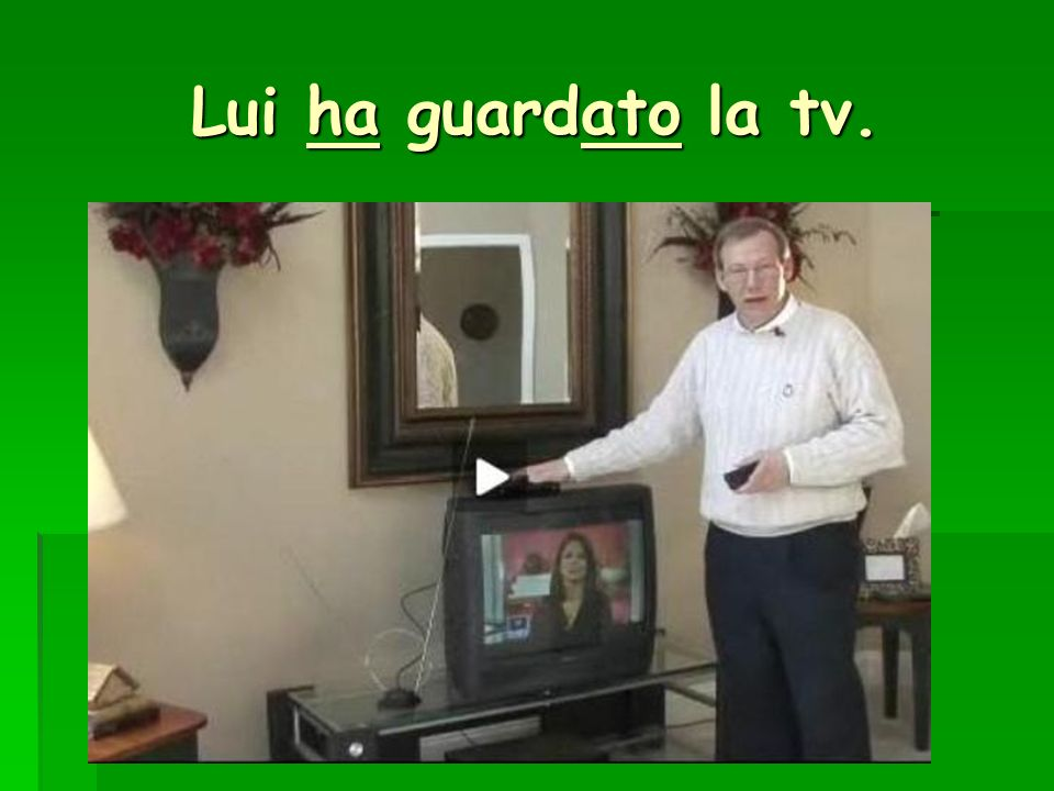 Lui ha guardato la tv.