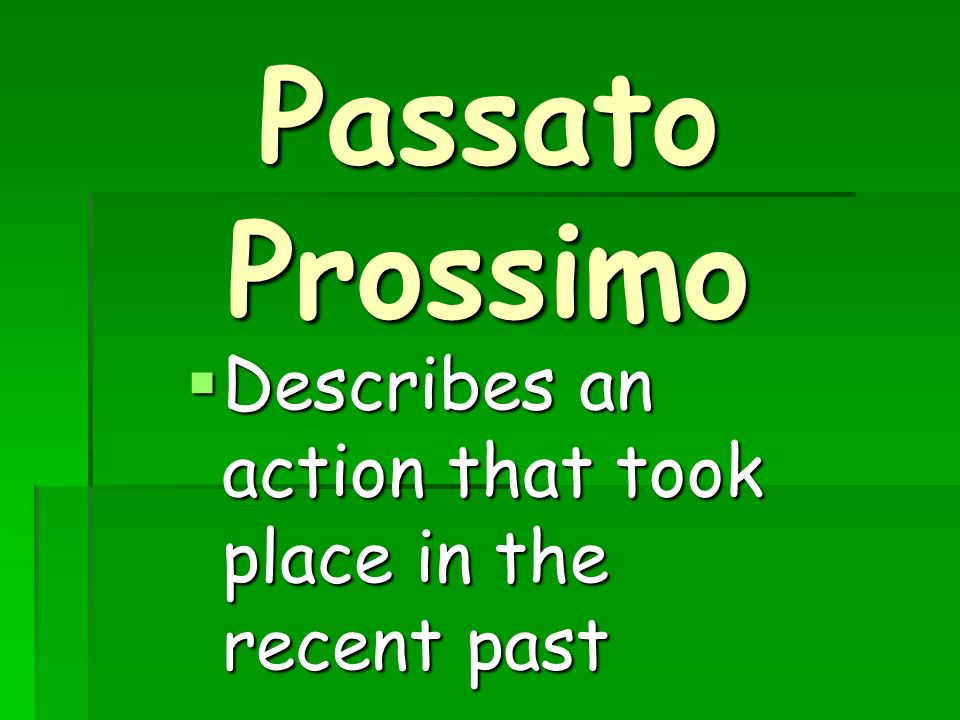 Passato Prossimo Describes an action that took place in the recent past