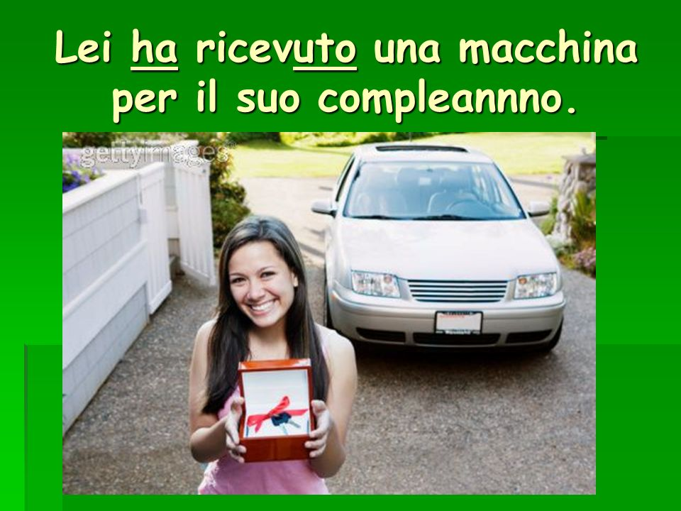 Lei ha ricevuto una macchina per il suo compleannno.