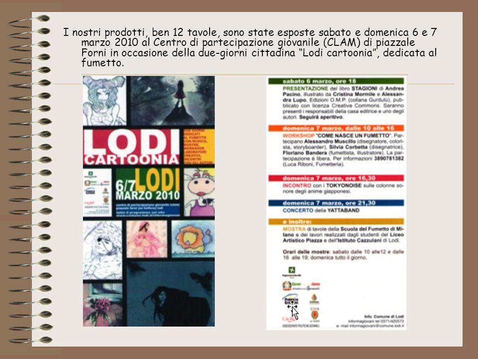 I nostri prodotti, ben 12 tavole, sono state esposte sabato e domenica 6 e 7 marzo 2010 al Centro di partecipazione giovanile (CLAM) di piazzale Forni in occasione della due-giorni cittadina Lodi cartoonia , dedicata al fumetto.