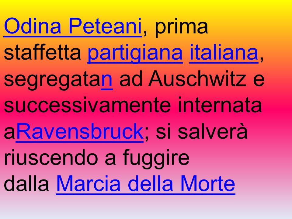 Odina Peteani, prima staffetta partigiana italiana, segregatan ad Auschwitz e successivamente internata aRavensbruck; si salverà riuscendo a fuggire dalla Marcia della Morte