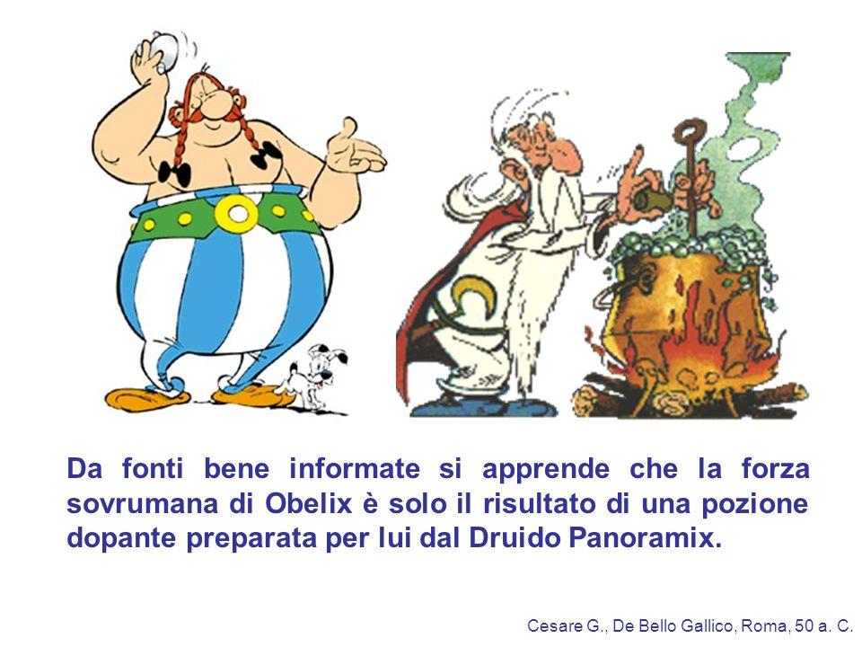 Da fonti bene informate si apprende che la forza sovrumana di Obelix è solo il risultato di una pozione dopante preparata per lui dal Druido Panoramix.