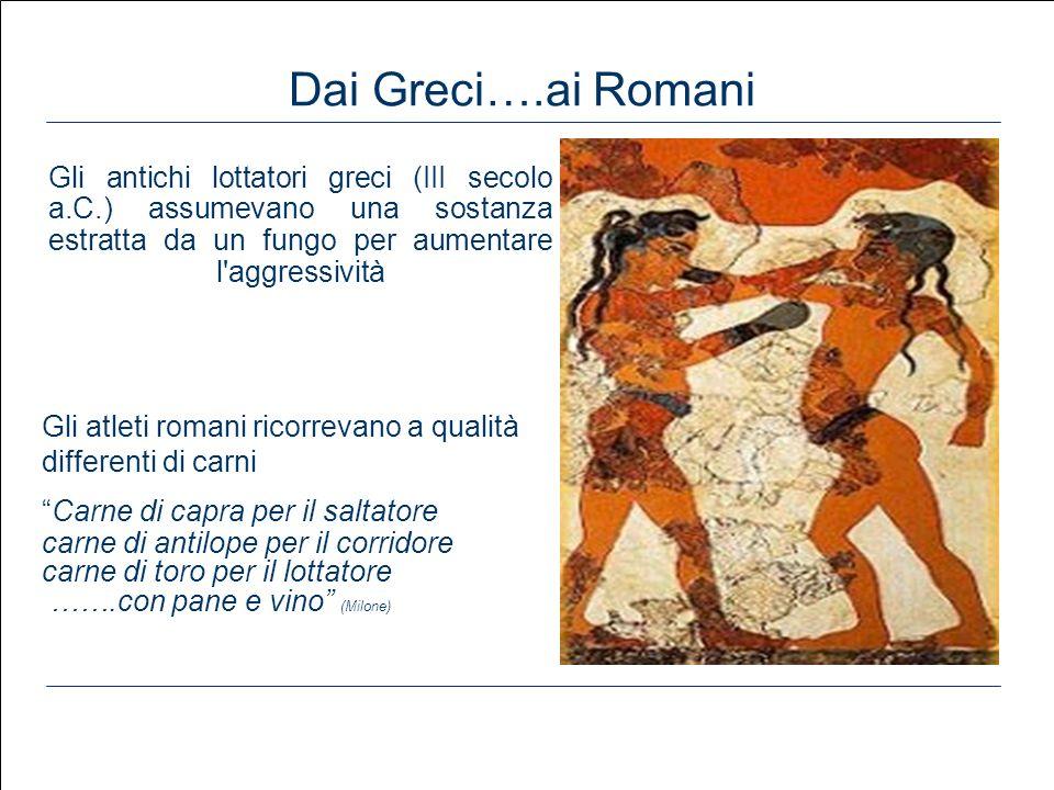 Dai Greci….ai Romani Gli antichi lottatori greci (III secolo a.C.) assumevano una sostanza estratta da un fungo per aumentare l aggressività.