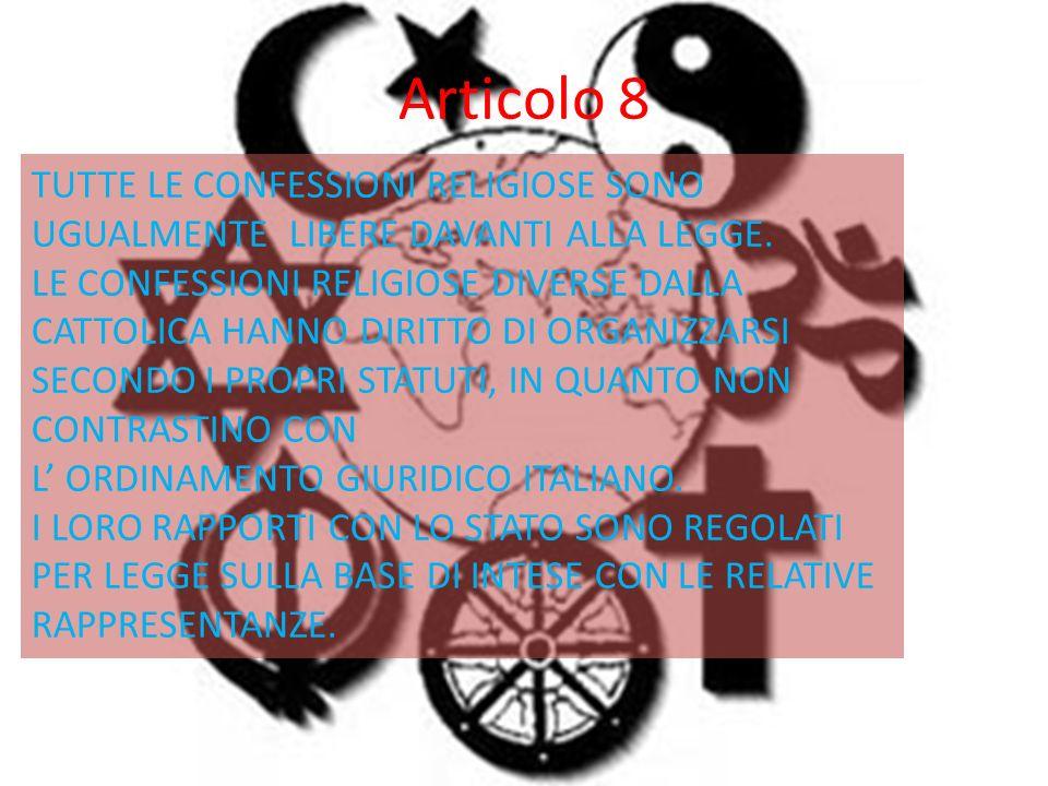 Articolo 8 TUTTE LE CONFESSIONI RELIGIOSE SONO UGUALMENTE LIBERE DAVANTI ALLA LEGGE.
