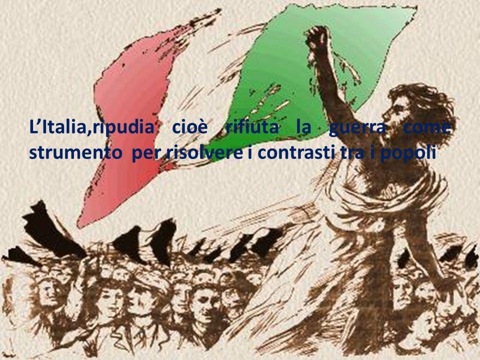 L'Italia,ripudia cioè rifiuta la guerra come strumento per risolvere i contrasti tra i popoli