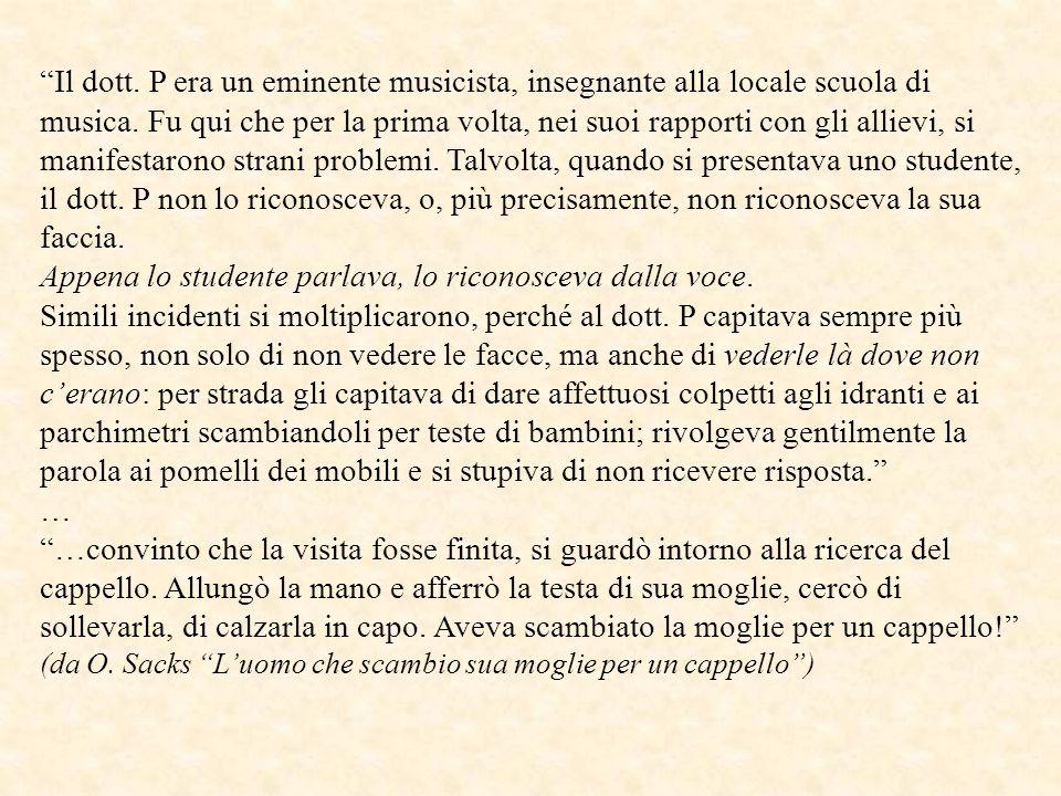 Il dott. P era un eminente musicista, insegnante alla locale scuola di musica. Fu qui che per la prima volta, nei suoi rapporti con gli allievi, si manifestarono strani problemi. Talvolta, quando si presentava uno studente, il dott. P non lo riconosceva, o, più precisamente, non riconosceva la sua faccia.