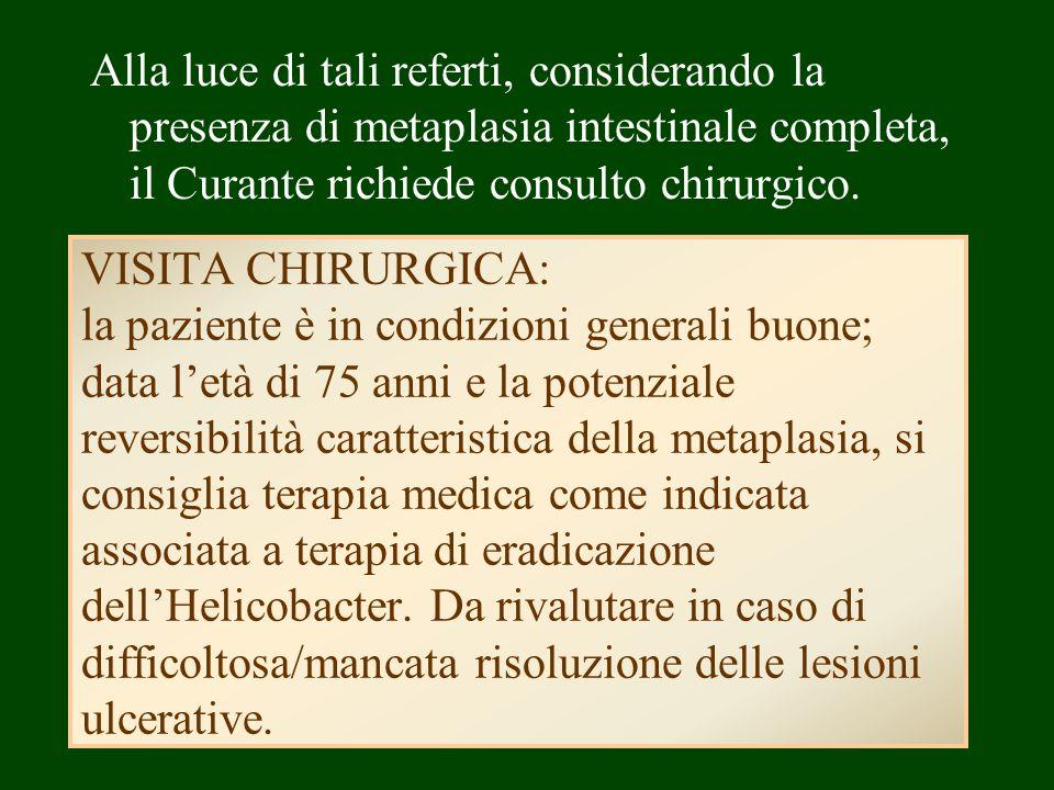 Alla luce di tali referti, considerando la presenza di metaplasia intestinale completa, il Curante richiede consulto chirurgico.