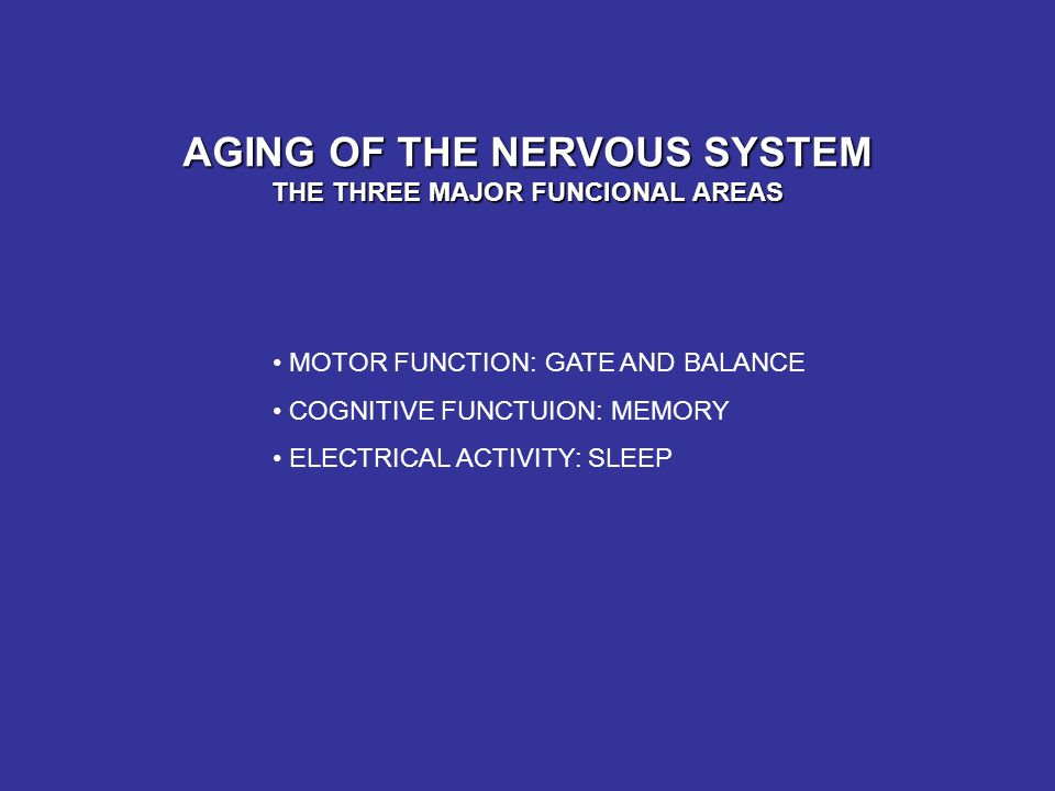 AGING OF THE NERVOUS SYSTEM THE THREE MAJOR FUNCIONAL AREAS