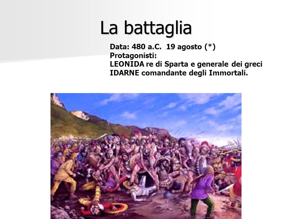 La battaglia Data: 480 a.C. 19 agosto (*) Protagonisti: LEONIDA re di Sparta e generale dei greci IDARNE comandante degli Immortali.