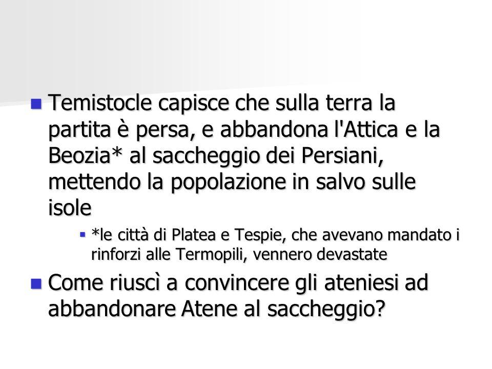 Temistocle capisce che sulla terra la partita è persa, e abbandona l Attica e la Beozia* al saccheggio dei Persiani, mettendo la popolazione in salvo sulle isole