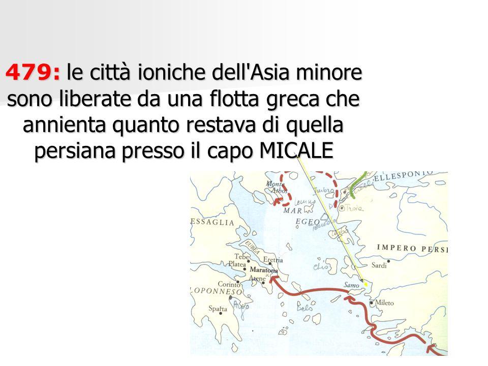 479: le città ioniche dell Asia minore sono liberate da una flotta greca che annienta quanto restava di quella persiana presso il capo MICALE