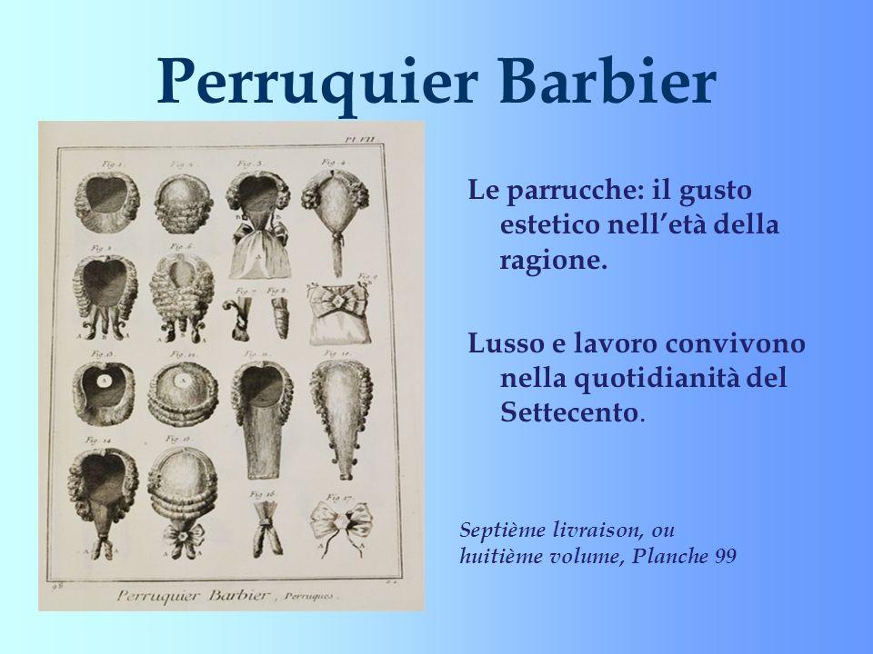 Perruquier Barbier Le parrucche: il gusto estetico nell'età della ragione. Lusso e lavoro convivono nella quotidianità del Settecento.