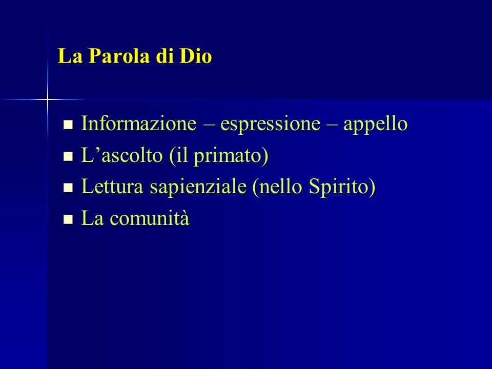 La Parola di Dio Informazione – espressione – appello. L'ascolto (il primato) Lettura sapienziale (nello Spirito)
