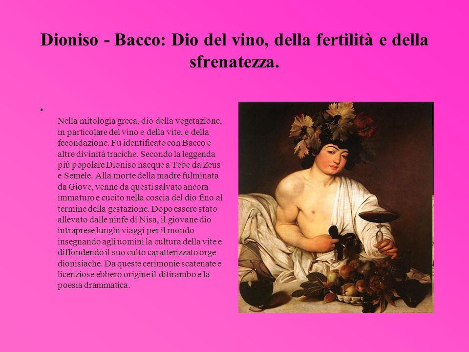 Dioniso - Bacco: Dio del vino, della fertilità e della sfrenatezza.