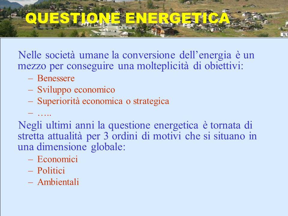 QUESTIONE ENERGETICA Nelle società umane la conversione dell'energia è un mezzo per conseguire una molteplicità di obiettivi: