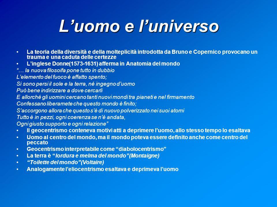 L'uomo e l'universo La teoria della diversità e della molteplicità introdotta da Bruno e Copernico provocano un trauma e una caduta delle certezze.