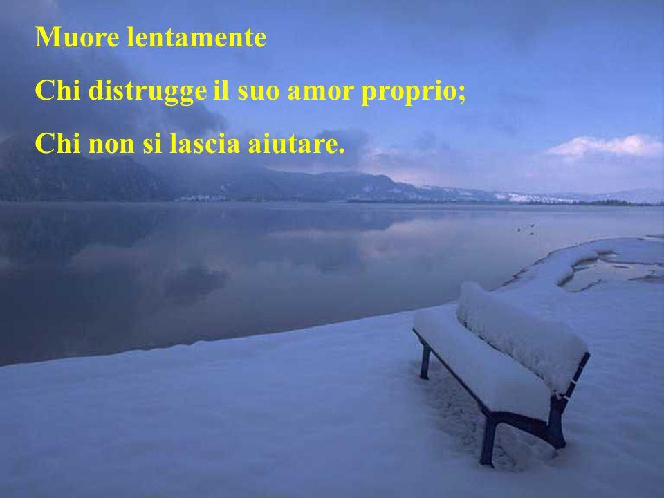 Muore lentamente Chi distrugge il suo amor proprio; Chi non si lascia aiutare.