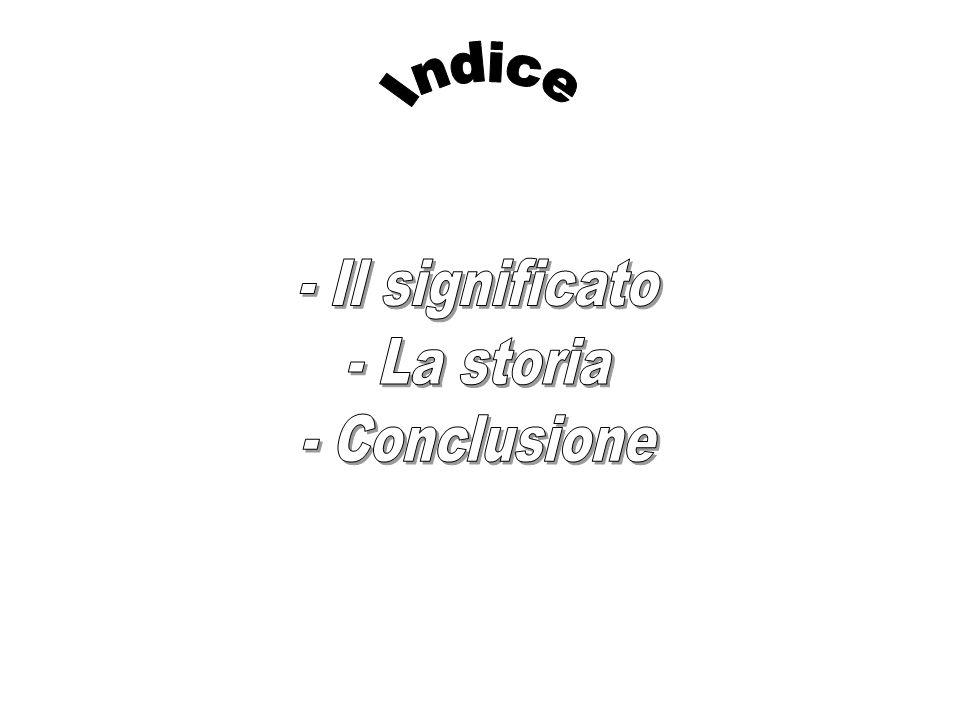 Indice - Il significato - La storia - Conclusione